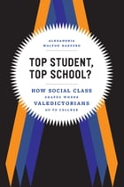 Top Student, Top School?: How Social Class Shapes Where Valedictorians Go to College by Alexandria Walton Radford