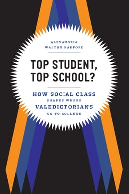 Book Top Student, Top School?: How Social Class Shapes Where Valedictorians Go to College by Alexandria Walton Radford