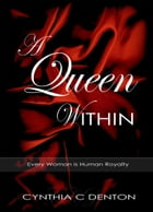 A Queen Within: Every Woman is Human Royalty by Cynthia C Denton