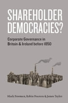 Shareholder Democracies?: Corporate Governance in Britain and Ireland before 1850 by Mark Freeman