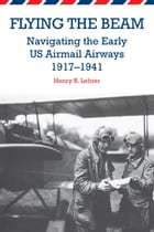 Flying the Beam: Navigating the Early US Airmail Airways, 1917-1941 by Henry R. Lehrer