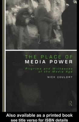 Book The Place of Media Power: Pilgrims and Witnesses of the Media Age by Couldry, Nick