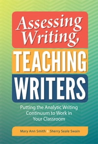 Assessing Writing, Teaching Writers: Putting the Analytic Writing Continuum to Work in Your…