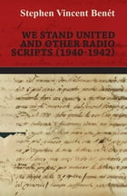 We Stand United and other Radio Scripts (1940-1942) by Stephen Vincent Benét