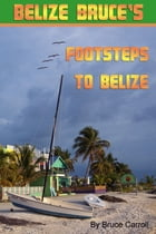 Belize Bruce's Footsteps to Belize by Belize Bruce