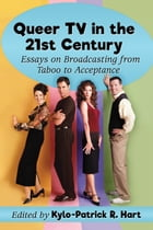 Queer TV in the 21st Century: Essays on Broadcasting from Taboo to Acceptance by Kylo-Patrick R. Hart
