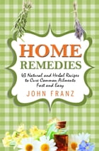 Home Remedies: 43 Natural and Herbal Recipes to Cure Common Ailments Fast and Easy by John Franz