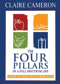The Four Pillars of a Full Spectrum Life: A Guide to Living Life at a Higher Level