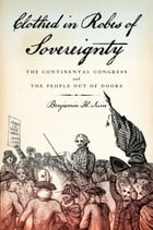 Clothed in Robes of Sovereignty: The Continental Congress and the People Out of Doors by Benjamin H. Irvin