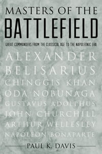 Masters of the Battlefield: Great Commanders From the Classical Age to the Napoleonic Era: Great…