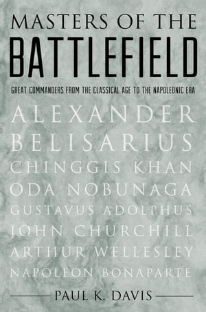 Masters of the Battlefield: Great Commanders From the Classical Age to the Napoleonic Era Great Commanders From the Classical Age to the Napoleonic Er