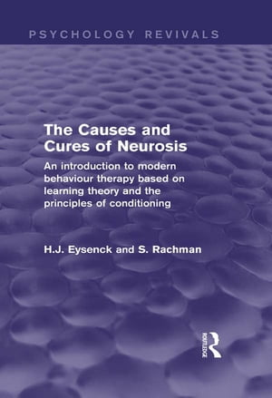 The Causes and Cures of Neurosis (Psychology Revivals) An introduction to modern behaviour therapy based on learning theory and the principles of cond