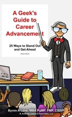 A Geek's Guide to Career Advancement: 25 Ways to Stand Out and Get Ahead by Byron A. Love