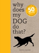 Why Does My Dog Do That?: Comprehensive answers to the 50+ questions that every dog owner asks by Sophie Collins