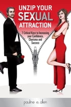Unzip Your Sexual Attraction: 7 Critical Keys to Increasing Your Confidence, Charisma and Success