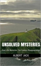 Unsolved Mysteries: Real Life Mysteries: Ten Famous Disappearances by Albert Jack