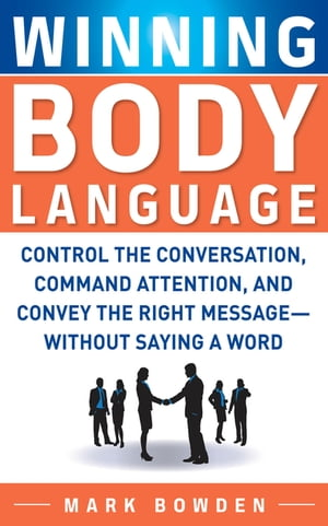 Winning Body Language : Control the Conversation,  Command Attention,  and Convey the Right Message without Saying a Word: Control the Conversation,  Com