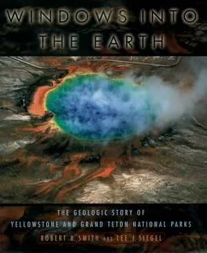 Windows into the Earth The Geologic Story of Yellowstone and Grand Teton National Parks