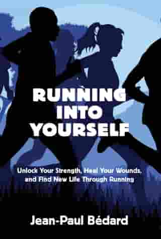 Running Into Yourself: Unlock Your Strength, Heal Your Wounds, and Find New Life Through Running by Jean-Paul Bédard