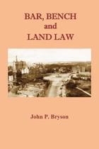 Bar, Bench and Land Law: Histories & Fables by John P Bryson