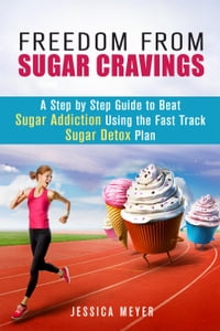 Freedom From Sugar Cravings: A Step by Step Guide to Beat Sugar Addiction Using the Fast Track…