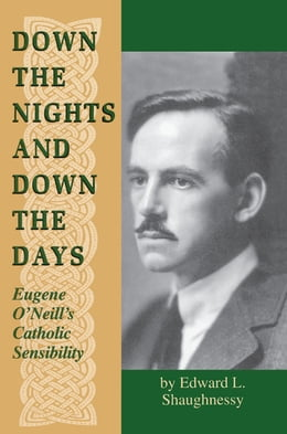 Book Down the Nights and Down the Days: Eugene O'Neill's Catholic Sensibility by Edward L. Shaughnessy