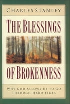 The Blessings of Brokenness: Why God Allows Us to Go Through Hard Times by Charles Stanley