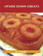 Upside Down Greats: Delicious Upside Down Recipes, The Top 50 Upside Down Recipes by Jo Franks