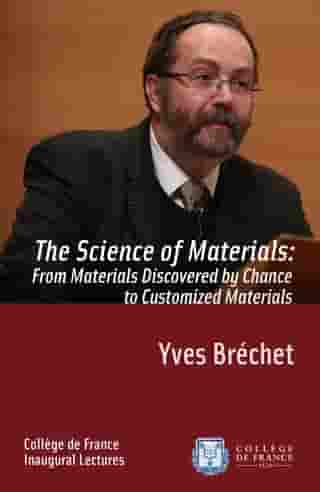 The Science of Materials: from Materials Discovered by Chance to Customized Materials: Inaugural Lecture delivered on Thursday 17 January 2013 by Yves Bréchet