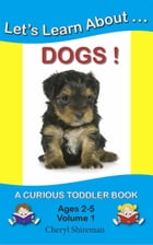 Let's Learn About...Dogs!: Curious Toddler, #1 by Cheryl Shireman