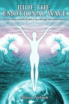 Ride the Emotional Wave: How to Create Wealth, Health & Love Through Emotional Mastery by Maren Nelson