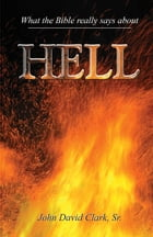 What the Bible Really Says About Hell by John D. Clark, Sr.