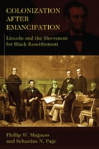 Colonization After Emancipation: Lincoln and the Movement for Black Resettlement by Phillip W. Magness