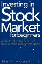 Investing In Stock Market For Beginners: understanding the basics of how to make money with stocks by Neil Hoechlin