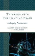 Thinking with the Dancing Brain: Embodying Neuroscience by Sandra C. Minton