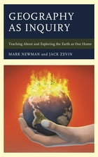Geography as Inquiry: Teaching About and Exploring the Earth as Our Home by Mark Newman