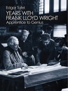 Years with Frank Lloyd Wright: Apprentice to Genius by Edgar Tafel