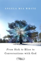 From Sick to Bliss to Conversations with God by Angela Mia White
