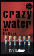 Crazy Water: Six Fictions by Lori Baker