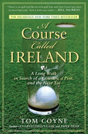 A Course Called Ireland: A Long Walk in Search of a Country, a Pint, and the Next Tee by Tom Coyne