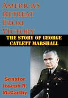 America's Retreat From Victory: The Story Of George Catlett Marshall by Senator Joseph R. McCarthy