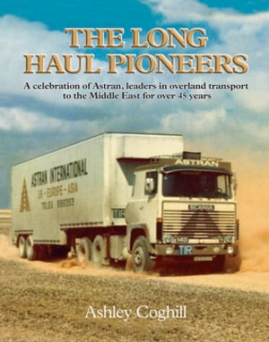 Long Haul Pioneers, The: A Celebration of Astran: Leaders in Overland Transport to the Middle East for Over 40 Years by Ashley Coghill