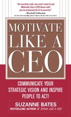 Motivate Like a CEO: Communicate Your Strategic Vision and Inspire People to Act!: Communicate Your…