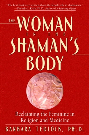 The Woman in the Shaman's Body Reclaiming the Feminine in Religion and Medicine