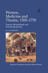 Women, Medicine and Theatre 1500–1750: Literary Mountebanks and Performing Quacks