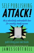 Self-Publishing Attack!: The 5 Absolutely Unbreakable Laws for Creating Steady Income Publishing Your Own Books by James Scott Bell