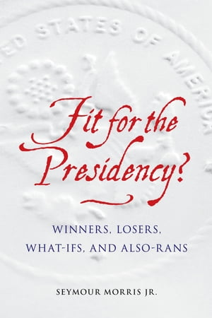 Fit for the Presidency? Winners,  Losers,  What-Ifs,  and Also-Rans