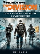 Tom Clancys The Division Game Unofficial Tips, Tricks & Walkthroughs by HSE Games