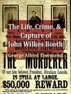 The Life, Crime, and Capture of John Wilkes Booth: With a Full Sketch of the Conspiracy of Which He Was the Leader, and the Pursuit, Trial and Executi by George Alfred Townsend