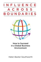 Influence Across Boundaries: How to Succeed in a Global Business Environment by Helen Baxter-Southworth